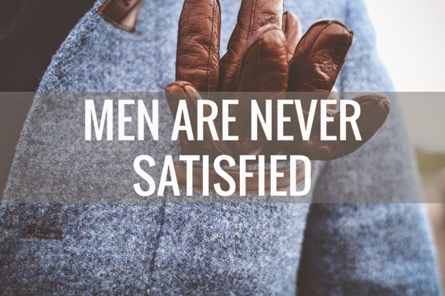 Men are never satisfied